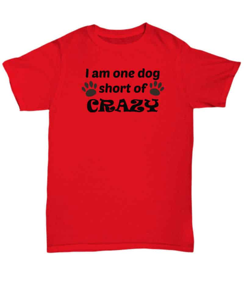 I am just one dog short of crazy shirrt
