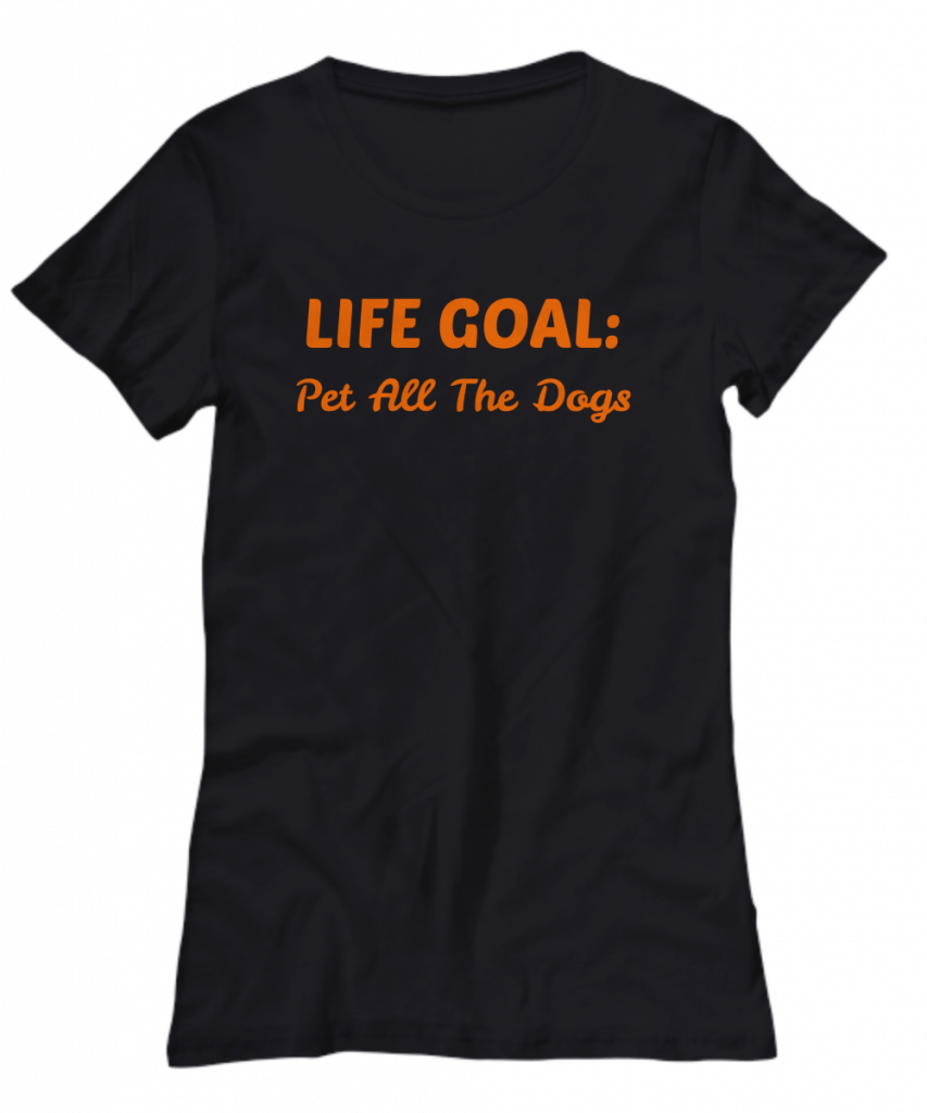 Tshirt that says Life Goal: Pet all the dogs