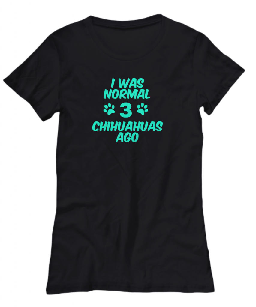 I was Normal 3 Chihuahuas Ago shirt