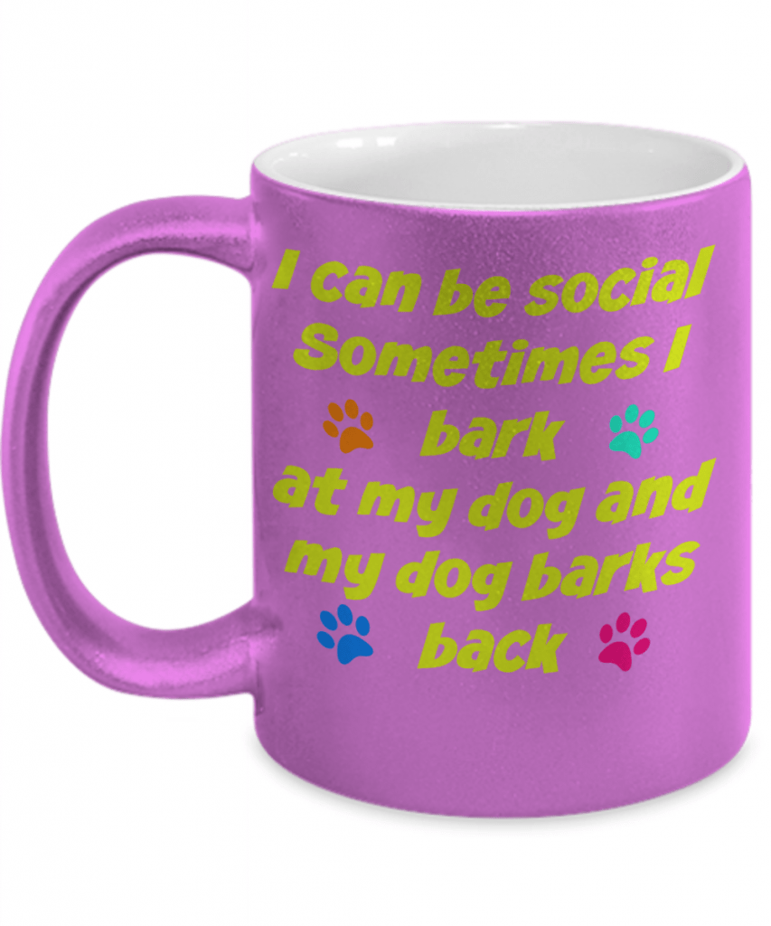 "Mug says ""I can be social. Sometimes I bark at my dog and my dog barks back."""