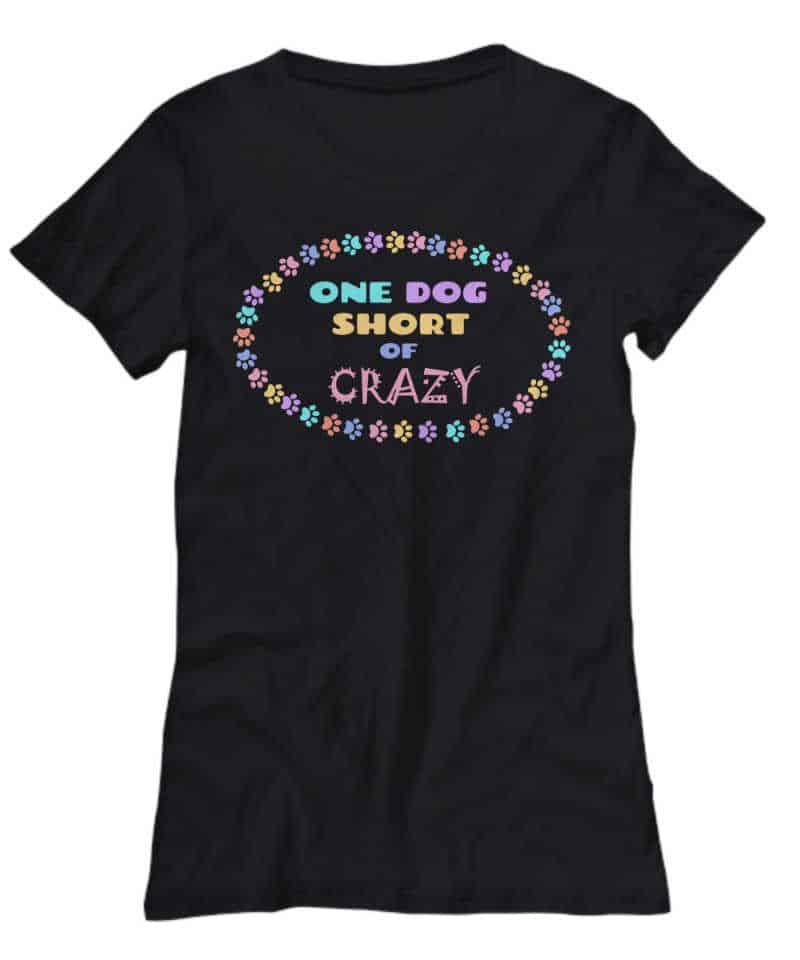 shirt says One Dog Short of Crazy