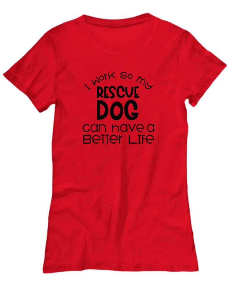 shirt says I work so my rescue dog can have a better life