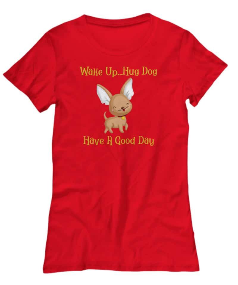 Shirt says Wake Up...Hug Dog, Have a Good Day