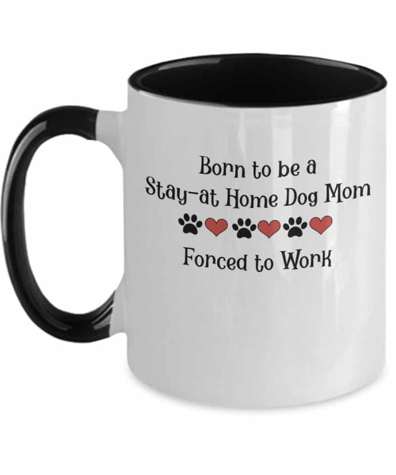 "white and black mug says ""Born to be a stay at home dog mom. Forced to work."""