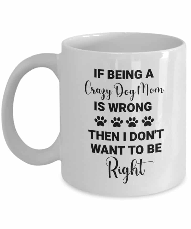 """mug says """"If being a crazy dog mom is wrong, then I don't want to be right"""""""