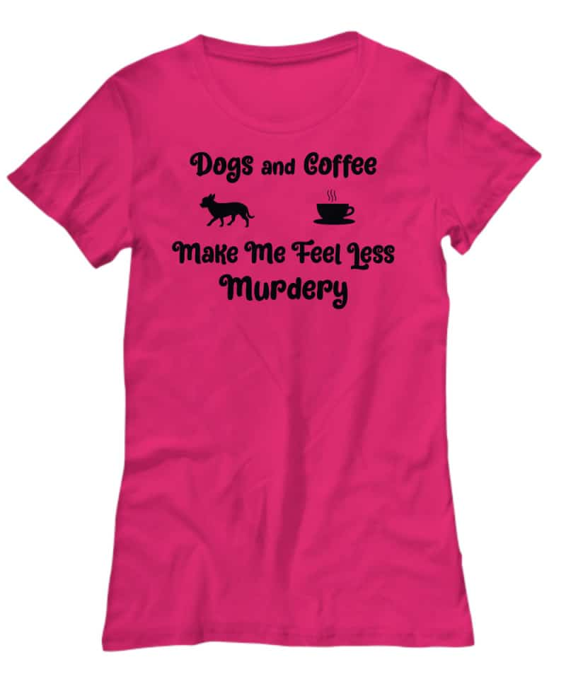 Tshirt says Dogs and Coffee make me less murdery