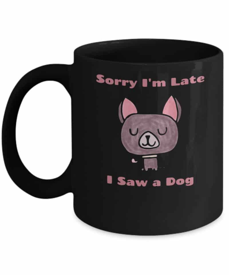 Black mug says Sorry I'm Late, I Saw a Dog