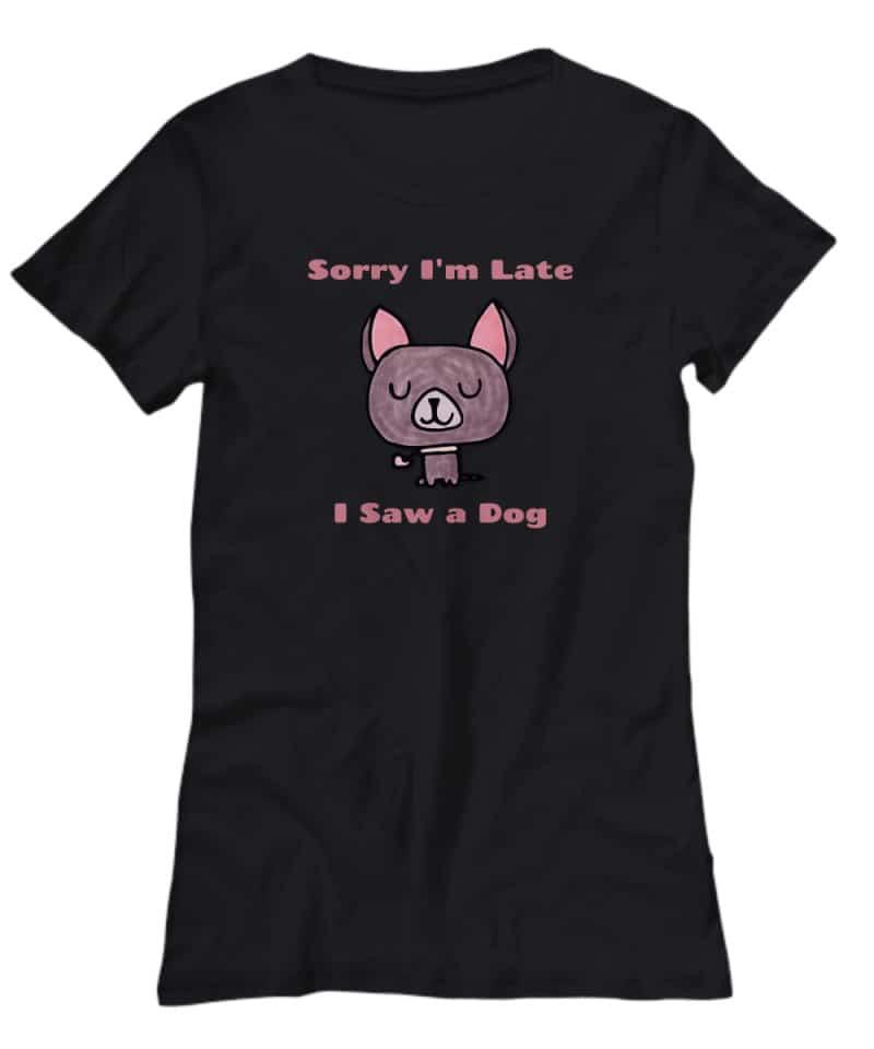 black shirt with cartoon chihuahua said Sorry I'm Late, I Saw a Dog.