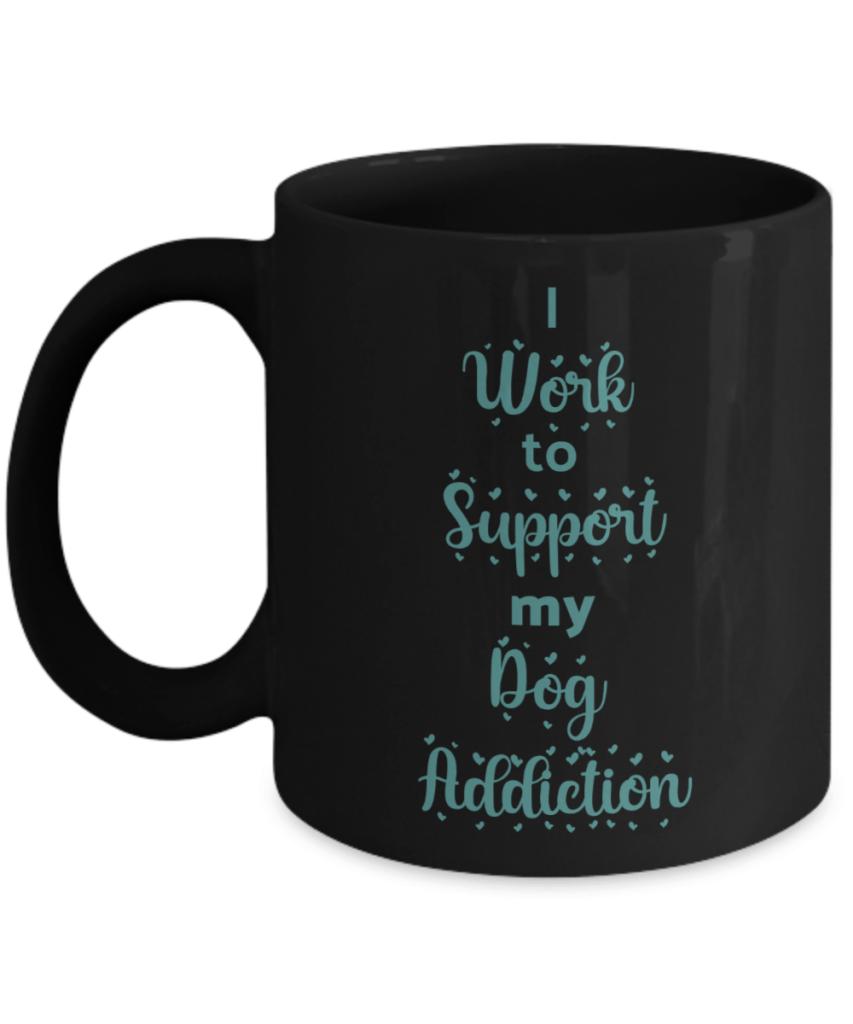 """Black mug says """"I Work to support my dog addiction"""