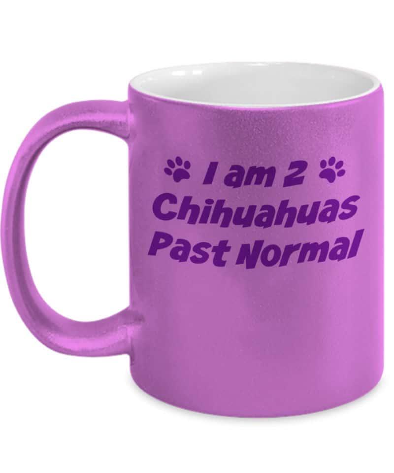 Pink metallic mug says I am 2 Chihuahuas Past Normal