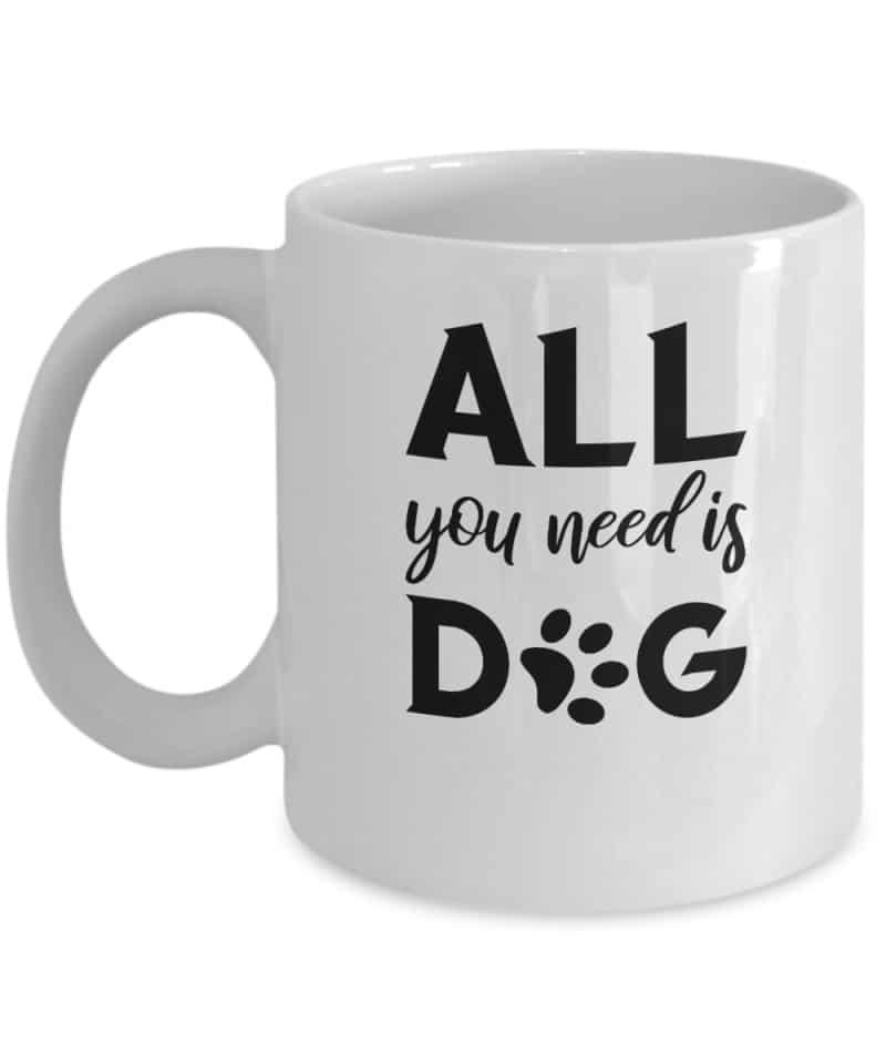 Mug says All You Need is Dog