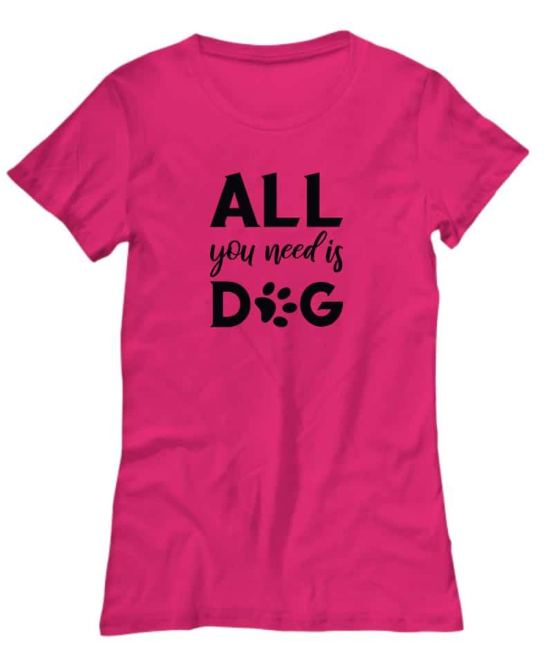 Tshirt says All You Need is Dog
