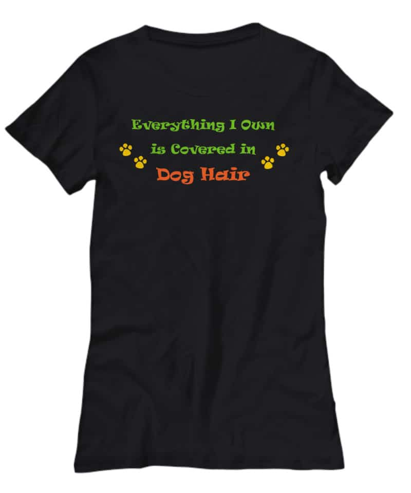 """Black T shirt says """"Everything I own is covered in dog hair"""""""